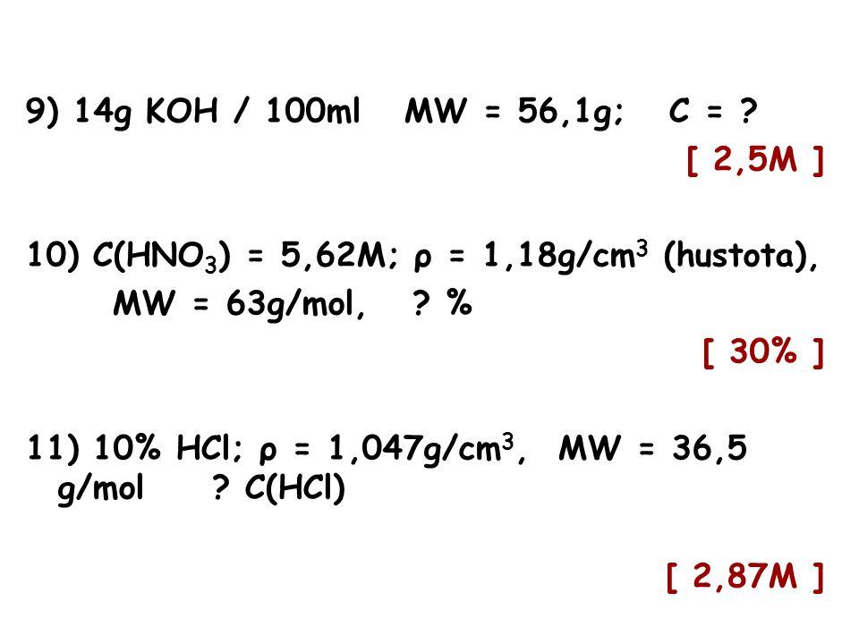 9) 14g KOH / 100ml MW = 56,1g; C = [ 2,5M ] 10) C(HNO3) = 5,62M; ρ = 1,18g/cm3 (hustota), MW = 63g/mol, %